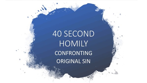 40 SECOND HOMILY: CONFRONTING ORIGINAL SIN